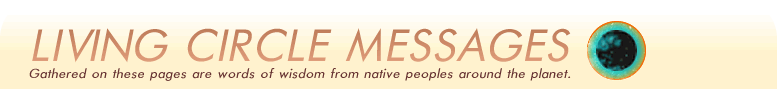 Living Messages - Gathered on these pages are words from Native peoples around the planet.